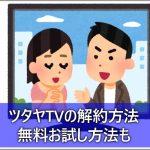 ツタヤTVの解約方法!無料お試し期間だけの利用も可能?
