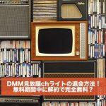 DMM見放題chライトの解約方法!無料期間中に退会で完全無料になる?